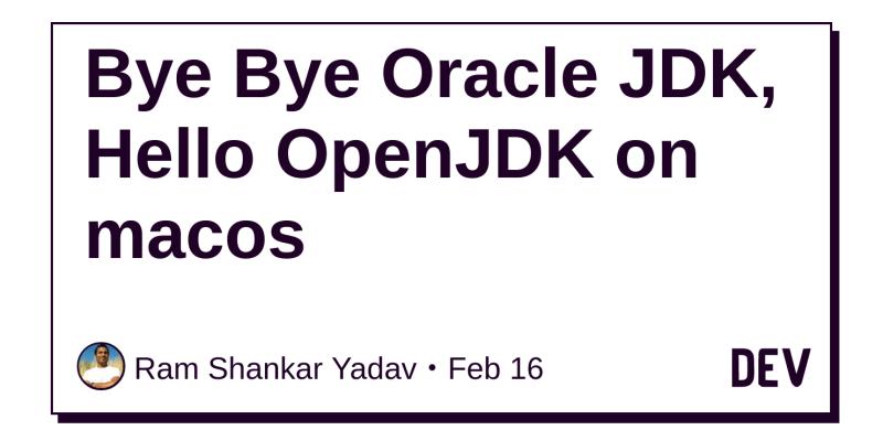 Bye Bye Oracle JDK, Hello OpenJDK on macos - DEV Community