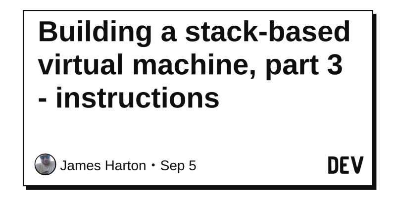 Building A Stack Based Virtual Machine Part 3 Instructions Dev