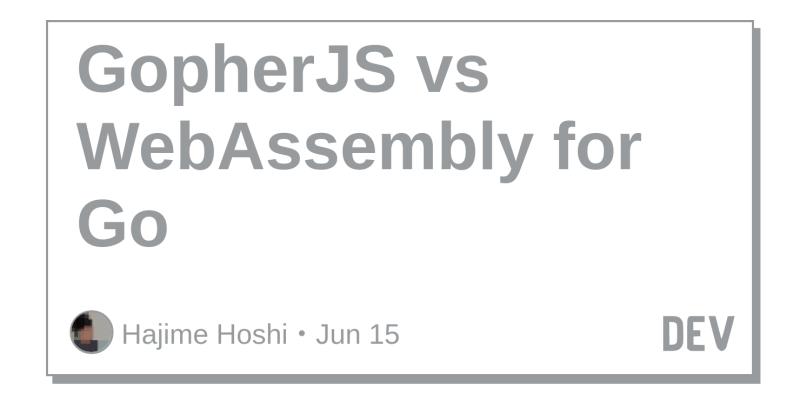GopherJS vs WebAssembly for Go - DEV Community 👩 💻👨 💻
