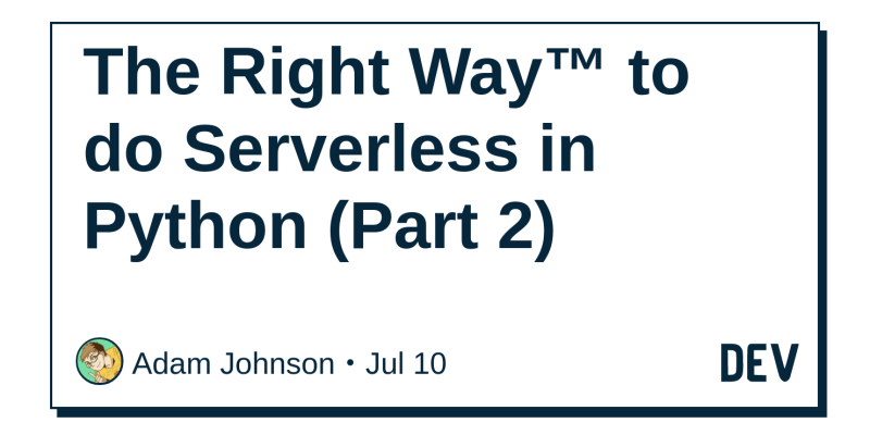 The Right Way™ to do Serverless in Python (Part 2) - DEV