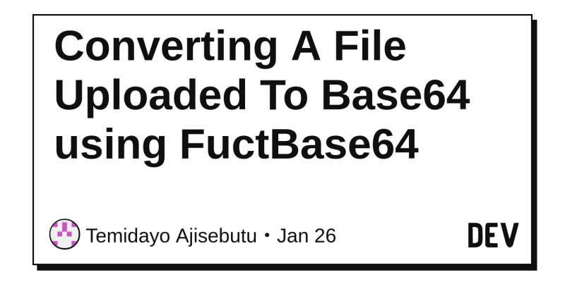 Converting A File Uploaded To Base64 using FuctBase64 - DEV