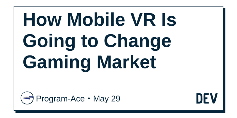 1e8aa89104b How Mobile VR Is Going to Change Gaming Market - DEV Community 👩 💻👨 💻