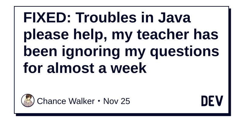 FIXED: Troubles in Java please help, my teacher has been ignoring my