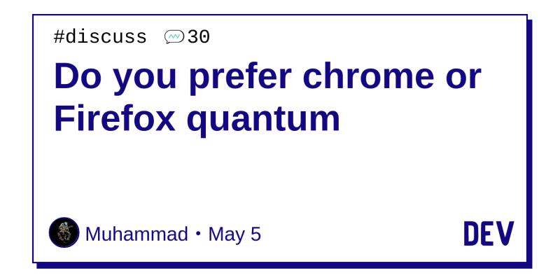 Do you prefer chrome or Firefox quantum - DEV Community 👩 💻👨 💻