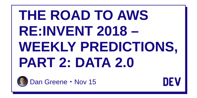 THE ROAD TO AWS RE:INVENT 2018 – WEEKLY PREDICTIONS, PART 2: DATA