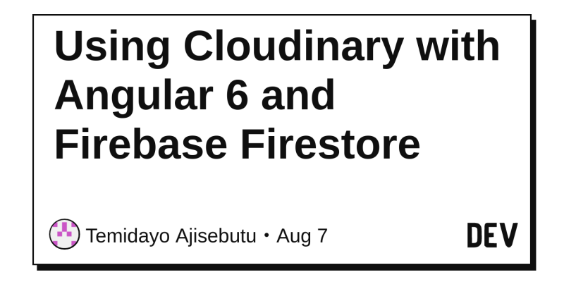 Using Cloudinary with Angular 6 and Firebase Firestore - DEV