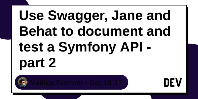 Use Swagger, Jane and Behat to document and test a Symfony API