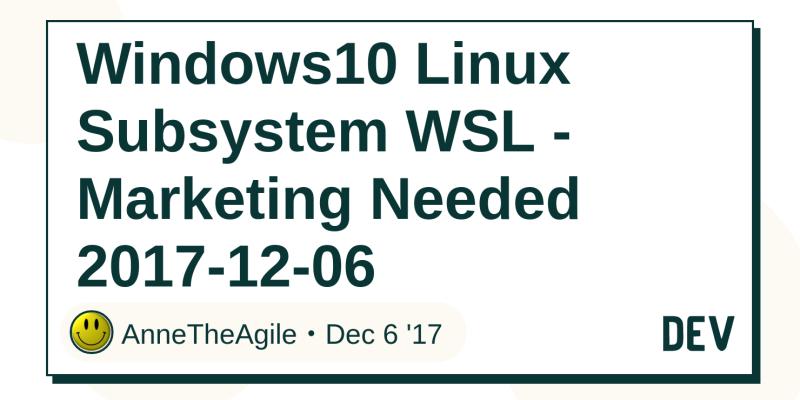 Windows10 Linux Subsystem WSL - Marketing Needed 2017-12-06