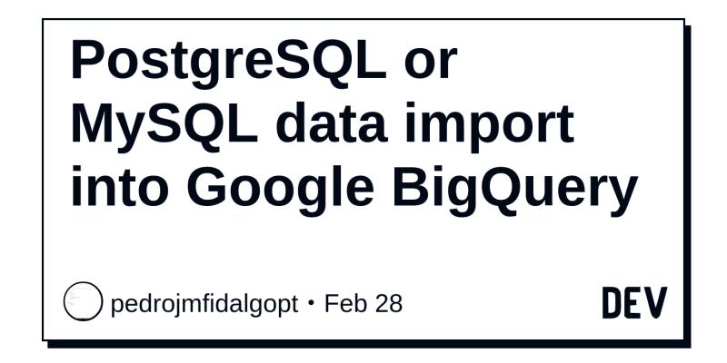 PostgreSQL or MySQL data import into Google BigQuery - DEV Community