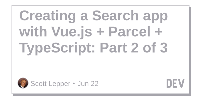 Creating a Search app with Vue js + Parcel + TypeScript: Part 2 of 3