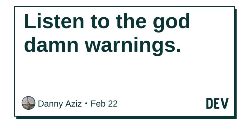 Listen to the god damn warnings  - DEV Community 👩 💻👨 💻