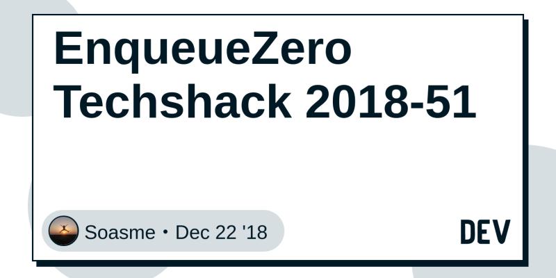 EnqueueZero Techshack 2018-51 - DEV Community 👩 💻👨 💻