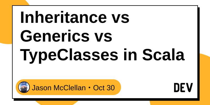 Inheritance vs Generics vs TypeClasses in Scala - DEV