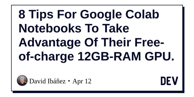 8 Tips For Google Colab Notebooks To Take Advantage Of Their Free-of