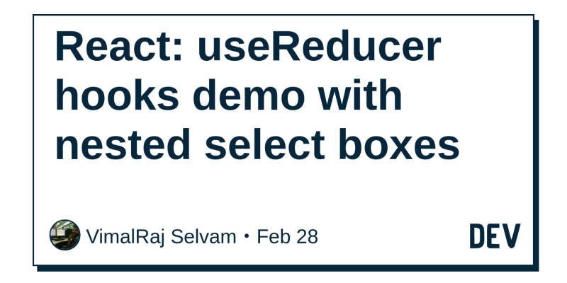 React: useReducer hooks demo with nested select boxes - DEV