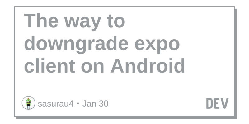The way to downgrade expo client on Android - DEV Community 👩 💻👨 💻