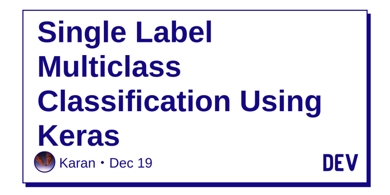 Single Label Multiclass Classification Using Keras - DEV