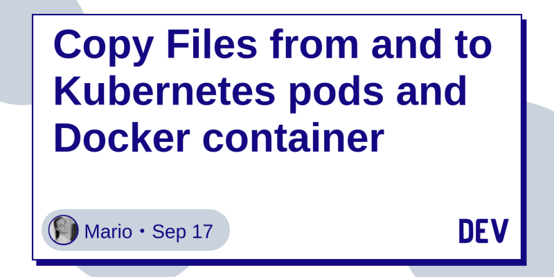 Copy Files from and to Kubernetes pods and Docker container - DEV