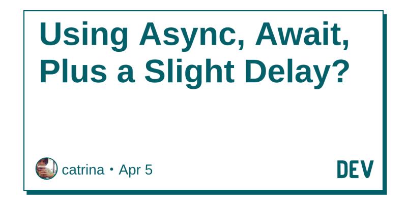 Using Async, Await, Plus a Slight Delay? - DEV Community 👩 💻👨 💻