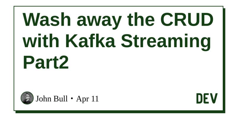 Wash away the CRUD with Kafka Streaming Part2 - DEV