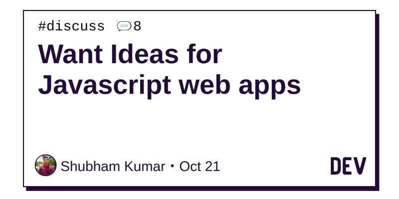 Want Ideas for Javascript web apps - DEV Community 👩 💻👨 💻