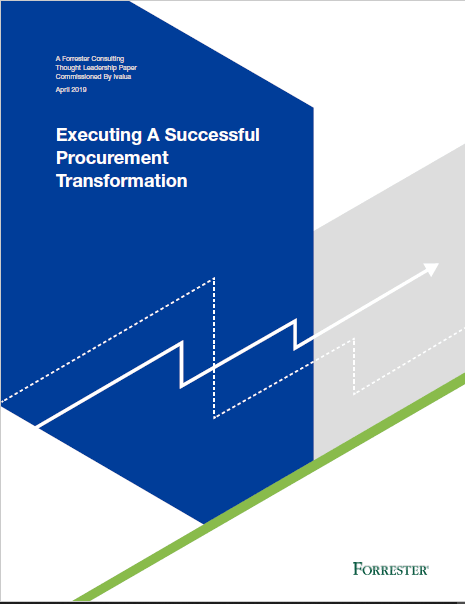 EXECUTING A SUCCESSFUL PROCUREMENT TRANSFORMATIONFORRESTER STUDY, COMMISSIONED BY IVALUA, April 2019