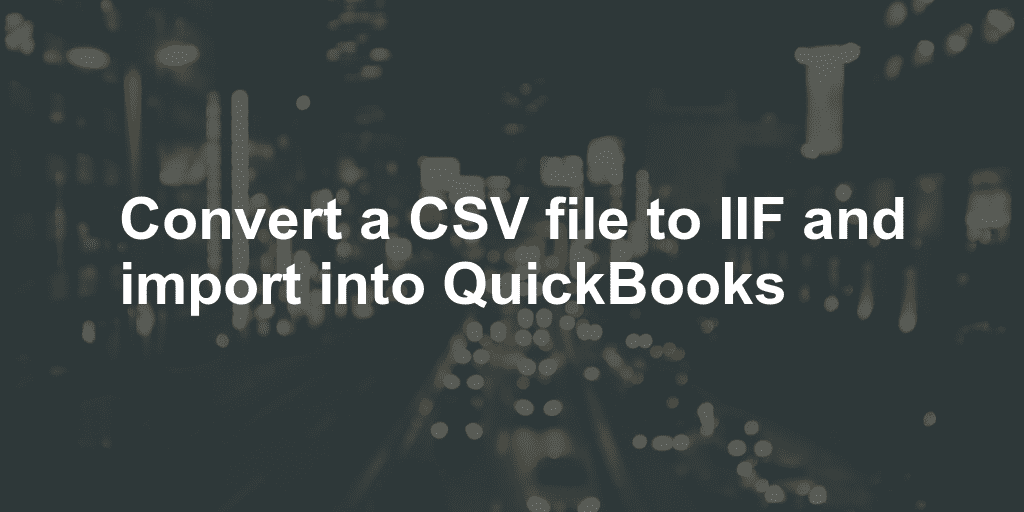 Convert a CSV file to IIF and import into QuickBooks