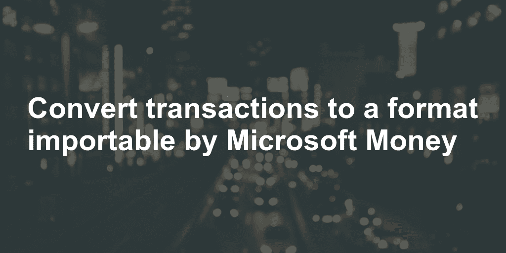 Convert transactions to a format importable by Microsoft Money