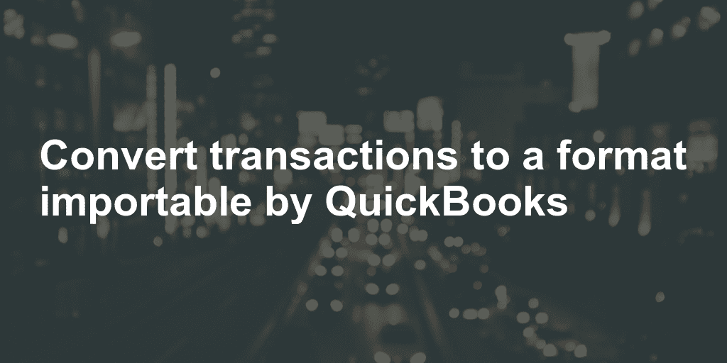 Convert transactions to a format importable by QuickBooks
