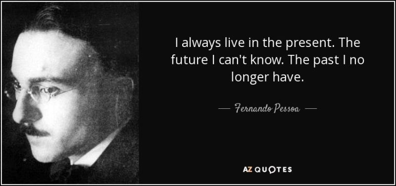 quote-i-always-live-in-the-present-the-future-i-can-t-know-the-past-i-no-longer-have-fernando-pessoa-65-96-25