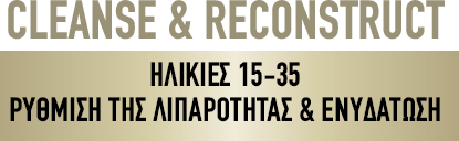 CLEANSE & RECONSTRUCT ΗΛΙΚΙΕΣ 15-35 ΡΥΘΜΙΣΗ ΤΗΣ ΛΙΠΑΡΟΤΗΤΑΣ & ΕΝΥΔΑΤΩΣΗ