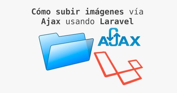Cómo subir una imagen vía Ajax (usando Laravel como backend)