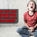 7 things you can do to calm your child if they are always angry