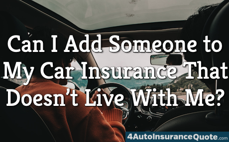 Can I Add Someone to My Car Insurance That Doesn't Live With Me?