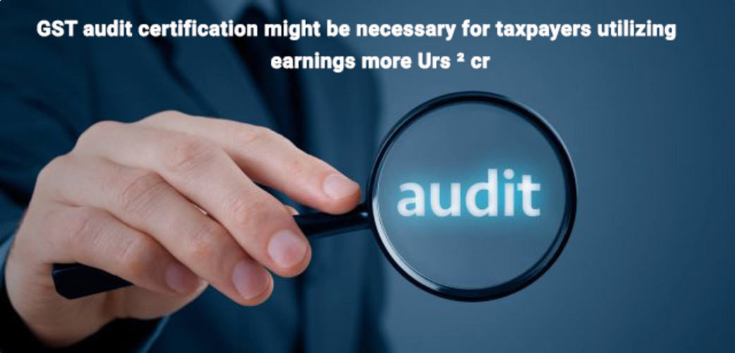 Gst Audit Certification Might Be Necessary For Taxpayers Utilizing