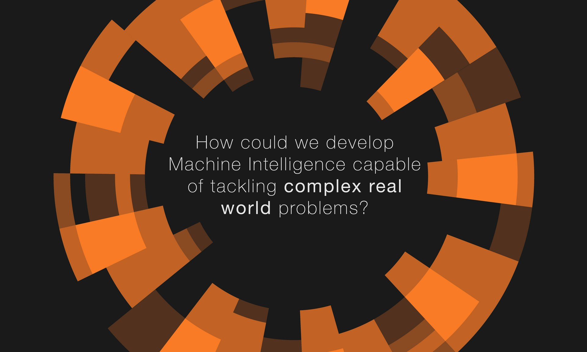 How could we develop machine intelligence capable of tackling complex real world problems?