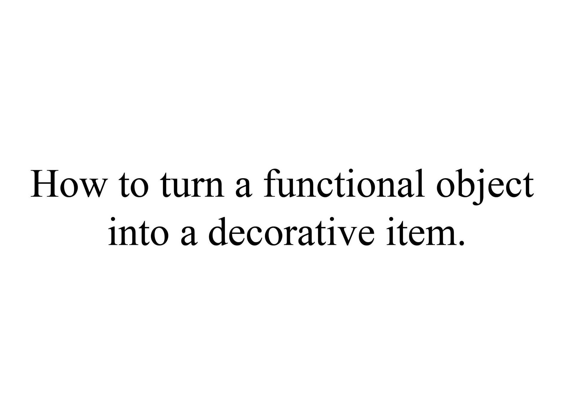 HOW TO TURN A FUNCTIONAL OBJECT INTO A DECORATIVE ITEM