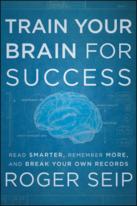Train Your Brain For Success: Read Smarter, Remember More, and Break Your Own Records (Roger Seip)