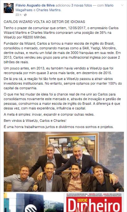 """No Post, Flávio Augusto diz: """"CARLOS WIZARD VOLTA AO SETOR DE IDIOMAS Tenho o prazer de comunicar que ontem, 12/05/2017, o empresário Carlos Wizard Martins e Charles Martins compraram uma posição de 35% na WiseUp por R$200 Milhões. Fundador da Wizard, Carlos a tornou a maior escola de inglês do Brasil, consolidou o mercado, comprando marcas como a Skill, Yazigi, Microlins, dentre outras, e reuniu um total de mais de 3000 franquias em sua rede. Em 2013, Carlos vendeu seu grupo para uma multinacional inglesa por quase 2 bilhões de reais. Um pouco antes, em 2013, eu também havia vendido a WiseUp que foi recomprada por mim quase 3 anos mais tarde, em dezembro de 2015. De lá pra cá, a reação foi tão forte que a WiseUp passou a atrair vários investidores institucionais. No entanto, sempre optamos por manter 100% do capital da companhia. O que me fez mudar de ideia foi a chance real de me unir ao Carlos para consolidarmos novamente este mercado e, através de inovação e gestão de pessoas, construirmos a maior escola de inglês do Brasil. A diferença é que dessa vez, com mais experiência, influência e capital. A meta é simples: inovar, expandir e comprar outras redes. Bem vindos à WiseUp, Carlos e Charles! É uma honra trabalharmos juntos e dividirmos novos sonhos e projetos."""