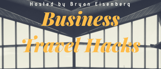 Business Travel Hacks with your host Bryan Eisenberg