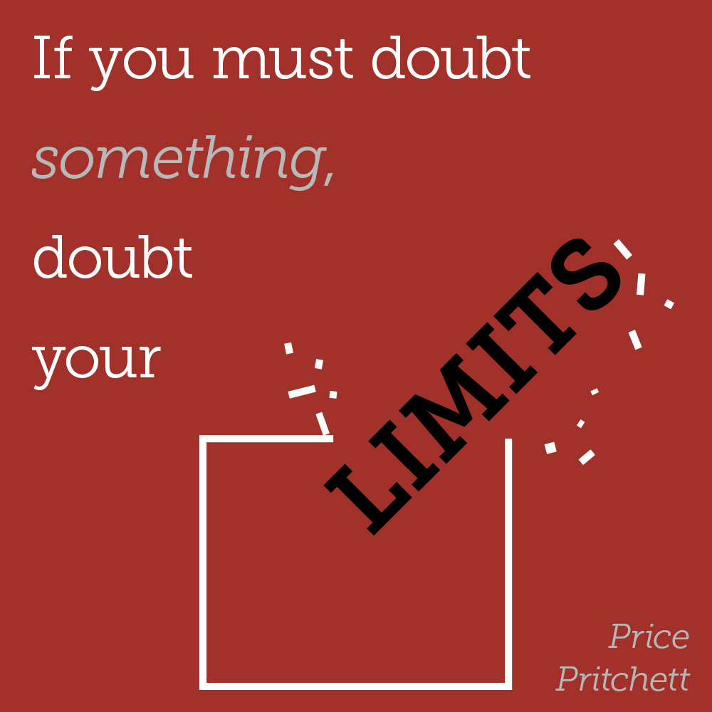 """If you must doubt something, doubt your limits."" - Price Prichett"
