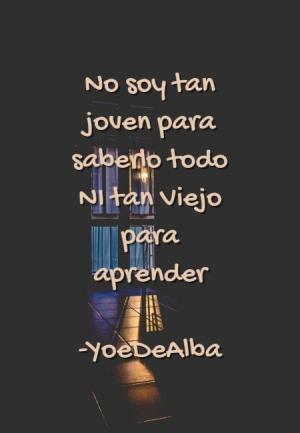 No soy tan joven para saberlo todo NI tan Viejo para aprender -YoeDeAlba