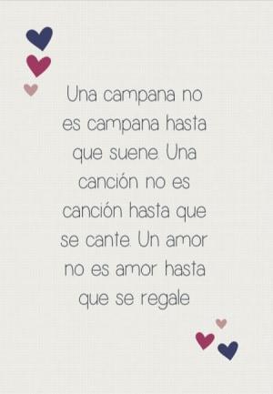 Una campana no es campana hasta que suene. Una canción no es canción hasta que se cante. Un amor no es amor hasta que se regale