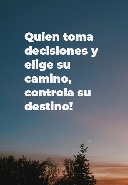 Frases de la Vida - Quien toma decisiones y elige su camino, controla su destino!