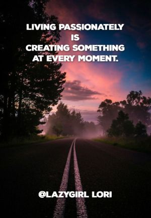 Living passionately is creating something at every moment. @Lazygirl Lori