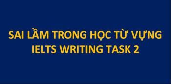 SAI LẦM KHI HỌC TỪ VỰNG TRONG IELTS WRITING TASK 2