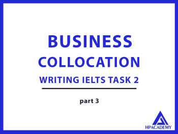 BUSINESS COLLOCATION ĐỂ NÂNG BAND ĐIỂM TRONG IELTS WRITING TASK 2 - PART 3