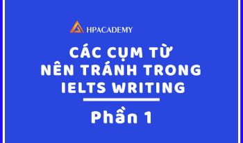CÁC CỤM TỪ NÊN TRÁNH TRONG IETLS WRITING - PHẦN 1