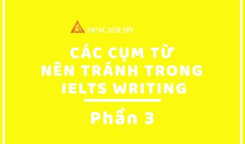 CÁC CỤM TỪ NÊN TRÁNH TRONG IELTS WRITING - PHẦN 3