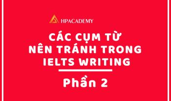 CÁC CỤM TỪ NÊN TRÁNH TRONG IELTS WRITING – PHẦN 2